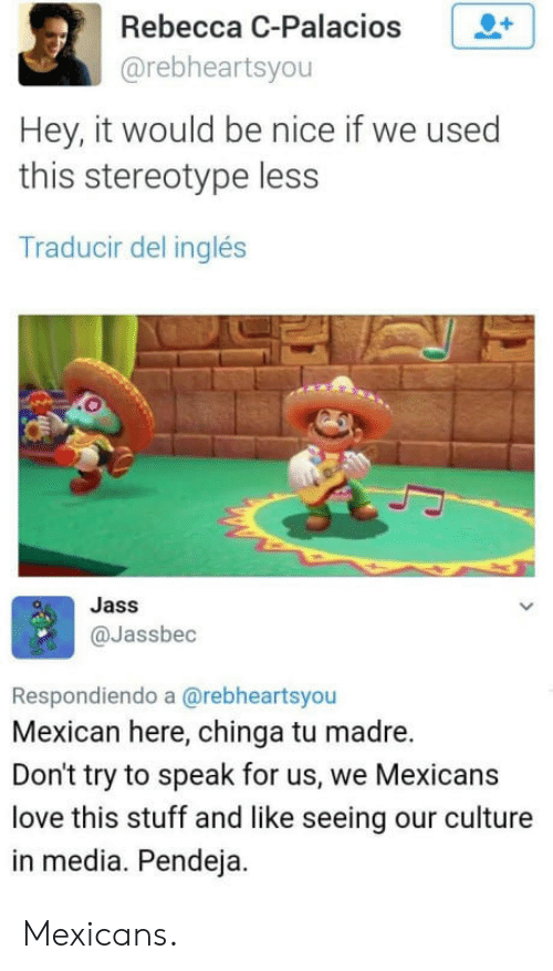Chinga Tu Madre, Love, and Stuff: Rebecca C-Palacios +  @rebheartsyou  Hey, it would be nice if we used  this stereotype less  Traducir del inglés  Jass  @Jassbec  Respondiendo a @rebheartsyou  Mexican here, chinga tu madre.  Don't try to speak for us, we Mexicans  love this stuff and like seeing our culture  in media. Pendeja. Mexicans.