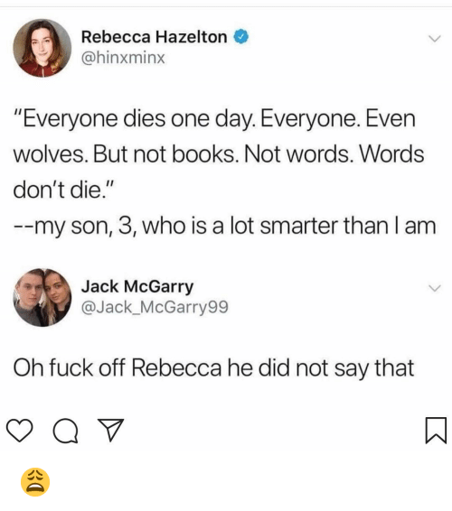 "Books, Memes, and Fuck: Rebecca Hazelton  @hinxminx  Everyone dies one day. Everyone. Even  wolves. But not books. Not words. Words  don't die.""  --my son, 3, who is a lot smarter than l am  Jack McGarry  @Jack_McGarry99  Oh fuck off Rebecca he did not say that 😩"