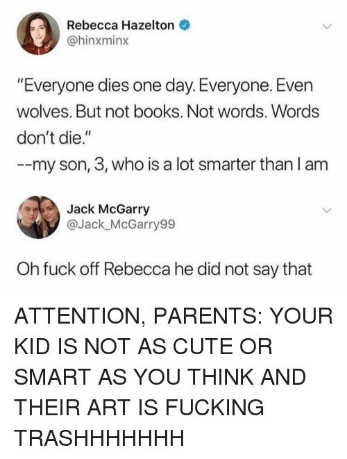 "Books, Cute, and Fucking: Rebecca Hazelton  @hinxminx  ""Everyone dies one day. Everyone. Even  wolves. But not books. Not words. Words  don't die.""  --my son, 3, who is a lot smarter than l am  Jack McGarry  @Jack_McGarry99  Oh fuck off Rebecca he did not say that ATTENTION, PARENTS: YOUR KID IS NOT AS CUTE OR SMART AS YOU THINK AND THEIR ART IS FUCKING TRASHHHHHHH"