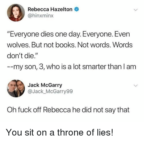 """Books, Funny, and Fuck: Rebecca Hazelton  @hinxminx  """"Everyone dies one day. Everyone. Even  wolves. But not books. Not words. Words  don't die.""""  --my son, 3, who is a lot smarter than l am  Jack McGarry  @Jack_McGarry99  Oh fuck off Rebecca he did not say that You sit on a throne of lies!"""
