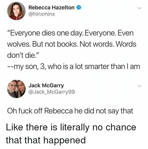 """Books, Fuck, and Girl Memes: Rebecca Hazelton  @hinxminx  """"Everyone dies one day. Everyone. Even  wolves. But not books. Not words. Words  don't die.""""  --my son, 3, who is a lot smarter than l am  Jack McGarry  @Jack_McGarry99  Oh fuck off Rebecca he did not say that Like there is literally no chance that that happened"""