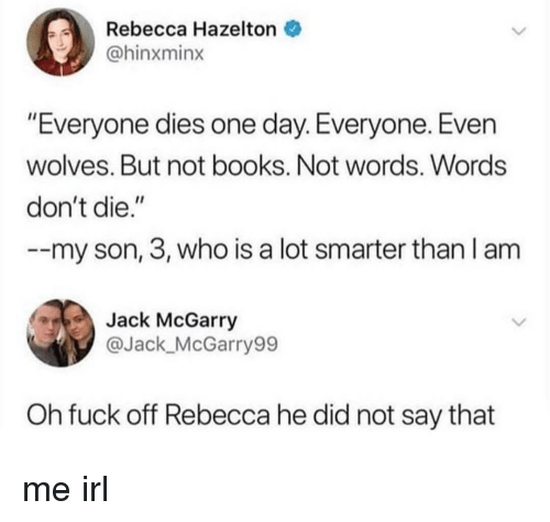 """Books, Fuck, and Wolves: Rebecca Hazelton  @hinxminx  """"Everyone dies one day. Everyone. Even  wolves. But not books. Not words. Words  don't die.""""  --my son, 3, who is a lot smarter than I am  Jack McGarry  @Jack_McGarry99  Oh fuck off Rebecca he did not say that me irl"""