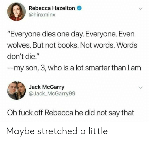 "rebecca: Rebecca Hazelton  @hinxminx  ""Everyone dies one day. Everyone. Even  wolves. But not books. Not words. Words  don't die.""  --my son, 3, who is a lot smarter than l am  Jack McGarry  @Jack_ McGarry99  Oh fuck off Rebecca he did not say that Maybe stretched a little"
