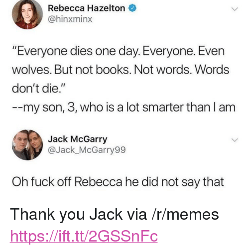 """Books, Memes, and Thank You: Rebecca Hazelton  @hinxminx  """"Everyone dies one day. Everyone. Evern  wolves. But not books. Not words. Words  don't die.""""  -my son, 3, who is a lot smarter than l am  Jack McGarry  @Jack_McGarry99  Oh fuck off Rebecca he did not say that <p>Thank you Jack via /r/memes <a href=""""https://ift.tt/2GSSnFc"""">https://ift.tt/2GSSnFc</a></p>"""