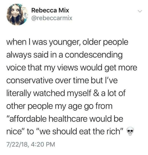 """Condescending: Rebecca Mix  @rebeccarmix  when l was younger, older people  always said in a condescending  voice that my views would get more  conservative over time but I've  literally watched myself & a lot of  other people my age go from  """"affordable healthcare would be  nice"""" to """"we should eat the rich""""  7/22/18, 4:20 PM"""