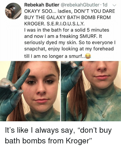 """Bath bomb: Rebekah Butler @rebekahGbutler 1d  OKAYY Soo... ladies, DON'T YOU DARE  BUY THE GALAXY BATH BOMB FROM  KROGER. S.E.R.I.O.U.S.L.Y.  I was in the bath for a solid 5 minutes  and now I am a freaking SMURF, It  seriously dyed my skin. So to everyone l  snapchat, enjoy looking at my forehead  till I am no longer a smurf.. It's like I always say, """"don't buy bath bombs from Kroger"""""""
