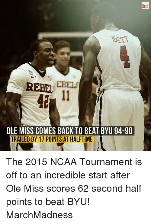 ncaa tournament: REBEL  OLE MISS COMES BACK TO BEAT BYU 94-90  TRAILED BY 17 POINTS AT HALFTIME The 2015 NCAA Tournament is off to an incredible start after Ole Miss scores 62 second half points to beat BYU! MarchMadness
