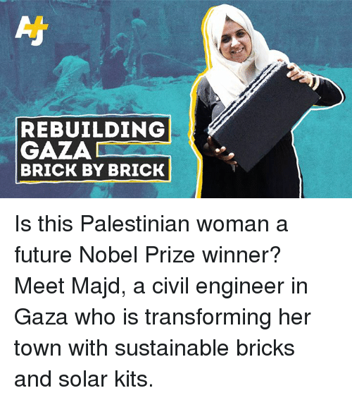 Future, Memes, and Nobel Prize: REBUILDING  GAZA  BRICK BY BRICK Is this Palestinian woman a future Nobel Prize winner?  Meet Majd, a civil engineer in Gaza who is transforming her town with sustainable bricks and solar kits.