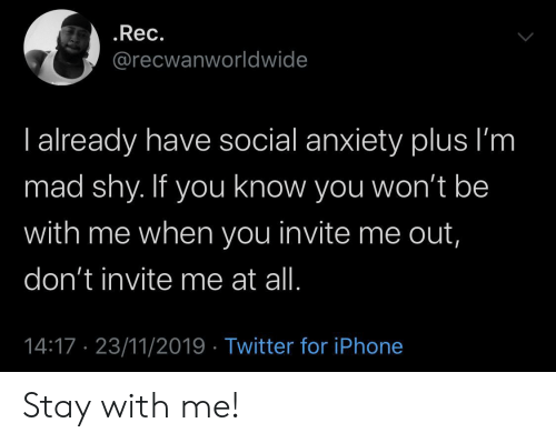 Invite: .Rec.  @recwanworldwide  I already have social anxiety plus I'm  mad shy. If you know you won't be  with me when you invite me out,  don't invite me at all.  14:17 23/11/2019 Twitter for iPhone Stay with me!