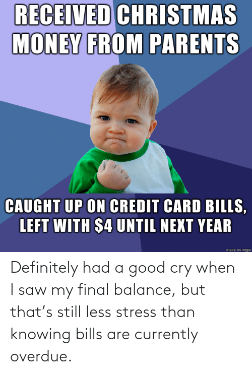 Credit: RECEIVED CHRISTMAS  MONEY FROM PARENTS  CAUGHT UP ON CREDIT CARD BILLS,  LEFT WITH $4 UNTIL NEXT YEAR  made on imgur Definitely had a good cry when I saw my final balance, but that's still less stress than knowing bills are currently overdue.