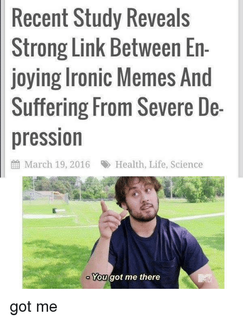 Ironic Memes: Recent Study Reveals  Strong Link Between En-  joying Ironic Memes And  Suffering From Severe De-  pression  March 19, 2016 R Health, Life, Science  a You  got me there got me