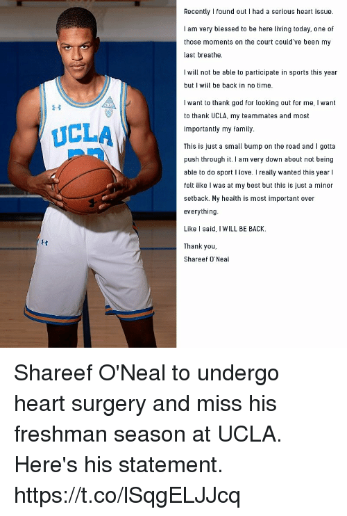 ucla: Recently I found out I had a serious heart issue.  I am very blessed to be here living today, one of  those moments on the court could've been my  last breathe.  I will not be able to participate in sports this year  but I will be back in no time.  I want to thank god for looking out for me, I want  to thank UCLA, my teammates and most  importantly my family  This is just a small bump on the road and I gotta  push through it. I am very down about not being  able to do sport I love. I really wanted this year l  felt like I was at my best but this is just a minor  setback. My health is most important over  everything  Like I said, I WILL BE BACK.  Thank you,  Shareef O'Neal  UCLA Shareef O'Neal to undergo heart surgery and miss his freshman season at UCLA. Here's his statement. https://t.co/lSqgELJJcq