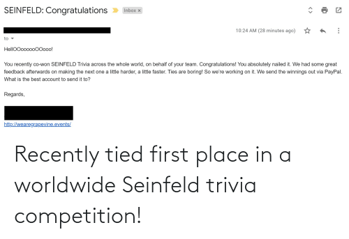 competition: Recently tied first place in a worldwide Seinfeld trivia competition!