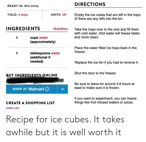 Ice Cubes: Recipe for ice cubes. It takes awhile but it is well worth it