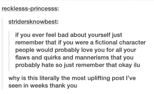 Bad, Love, and Thank You: recklesss-princesss:  stridersknowbest:  if you ever feel bad about yourself just  remember that if you were a fictional character  people would probably love you for all your  flaws and quirks and mannerisms that you  probably hate so just remember that okay ilu  why is this literally the most uplifting post I've  seen in weeks thank you