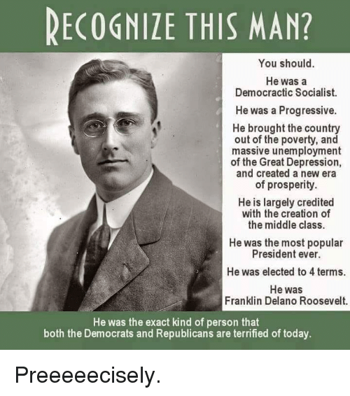 Memes, Progressive, and Depression: RECOGNIZE THIS MAN?  You should.  He was a  Democractic Socialist.  He was a Progressive.  He brought the country  out of the poverty, and  massive unemployment  of the Great Depression,  and created a new era  of prosperity.  He is largely credited  with the creation of  the middle class.  He was the most popular  President ever.  He was elected to 4 terms.  He was  Franklin Delano Roosevelt.  He was the exact kind of person that  both the Democrats and Republicans are terrified of today Preeeeecisely.