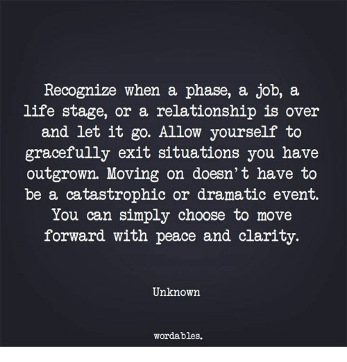 Life, Let It Go, and Peace: Recognize when a phase, a job, a  life stage, or a relationship is over  and let it go. Allow yourself to  gracefully exit situations you have  outgrowm. Moving on doesn't have to  be a catastrophic or dramatic event.  You can simply choose to move  forward with peace and clarity.  Unknown  wordables.