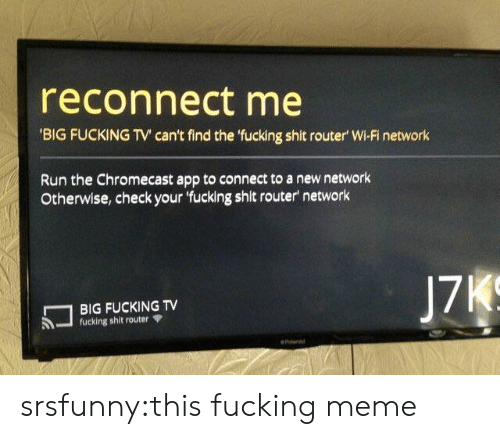 Router: reconnect me  'BIG FUCKING TV can't find the 'fucking shit router' Wi-Fi network  Run the Chromecast app to connect to a new network  Otherwise, check your 'fucking shit router network  J7KS  BIG FUCKING TV  fucking shit router  eolansd srsfunny:this fucking meme