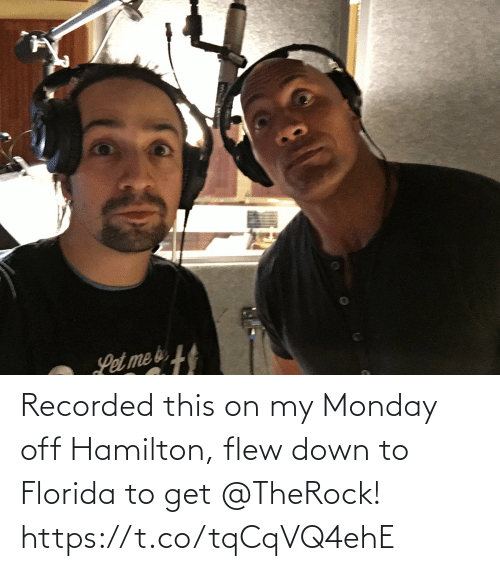 hamilton: Recorded this on my Monday off Hamilton, flew down to Florida to get @TheRock! https://t.co/tqCqVQ4ehE