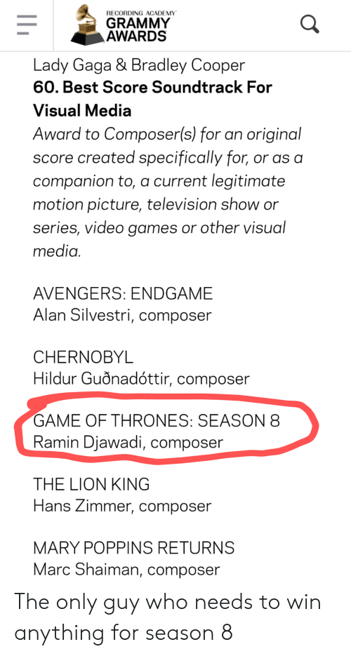 Game of Thrones, Grammy Awards, and Lady Gaga: RECORDING ACADEMY  GRAMMY  AWARDS  Lady Gaga & Bradley Cooper  60. Best Score Soundtrack For  Visual Media  Award to Composer(s) for an original  score created specifically for, or as a  companion to, a current legitimate  motion picture, television show or  series, video games or other visual  media.  AVENGERS: ENDGAME  Alan Silvestri, composer  CHERNOBYL  Hildur Guồnadóttir, composer  GAME OF THRONES: SEASON 8  Ramin Djawadi, composer  THE LION KING  Hans Zimmer, composer  MARY POPPINS RETURNS  Marc Shaiman, composer The only guy who needs to win anything for season 8