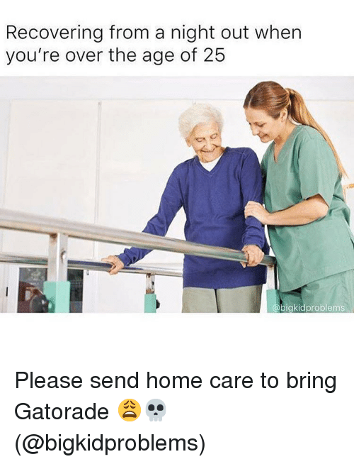 Gatorade, Memes, and Home: Recovering from a night out when  you're over the age of 25  bigkidproblems Please send home care to bring Gatorade 😩💀(@bigkidproblems)