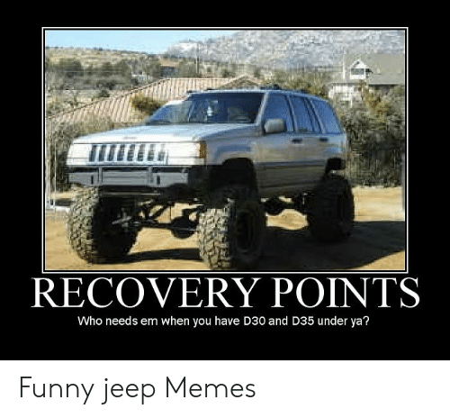 Funny Jeep: RECOVERY POINTS  Who needs em when you have D30 and D35 under ya? Funny jeep Memes