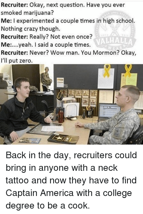 Mormon: Recruiter: Okay, next question. Have you ever  smoked marijuana  Me: I experimented a couple times in high school  Nothing crazy though  Recruiter: Really? Not even once?  Me:....yeah. I said a couple times.  Recruiter: Never? Wow man. You Mormon? Okay,  I'lIl put zero  VALHALLA Back in the day, recruiters could bring in anyone with a neck tattoo and now they have to find Captain America with a college degree to be a cook.