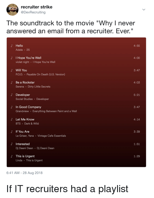 """Adele: recruiter strike  @DevRecruiting  The soundtrack to the movie """"Why I never  answered an email from a recruiter. Ever.""""  よ Hello  4:55  Adele 25  I Hope You're Well  violet night I Hope You're Well  J'  4:00  よ Will You  3:47  PO.D. Payable On Death (U.S. Version)  Be a Rockstar  Serena Dirty Little Secrets  4:03  d Developer  5:21  Social Studies Developer  In Good Company  Grandview Everything Between Paint and a Wall  3:47  よ  Let Me Know  BTS Dark&Wild  4:14  If You Are  Le Griser, Yana Vintage Cafe Essentials  よ  3:39  d Interested  1:51  Dj Deeni Dean Dj Deeni Dean  This is Urgent  Linda This is Urgent  1:29  6:41 AM -28 Aug 2018 If IT recruiters had a playlist"""