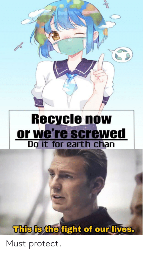Earth, Dank Memes, and Fight: Recycle now  or we're screwed  Do it for earth chan  This is the fight of our lives. Must protect.