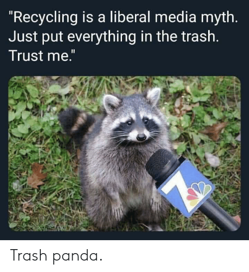 "liberal: ""Recycling is a liberal media myth.  Just put everything in the trash.  Trust me."" Trash panda."