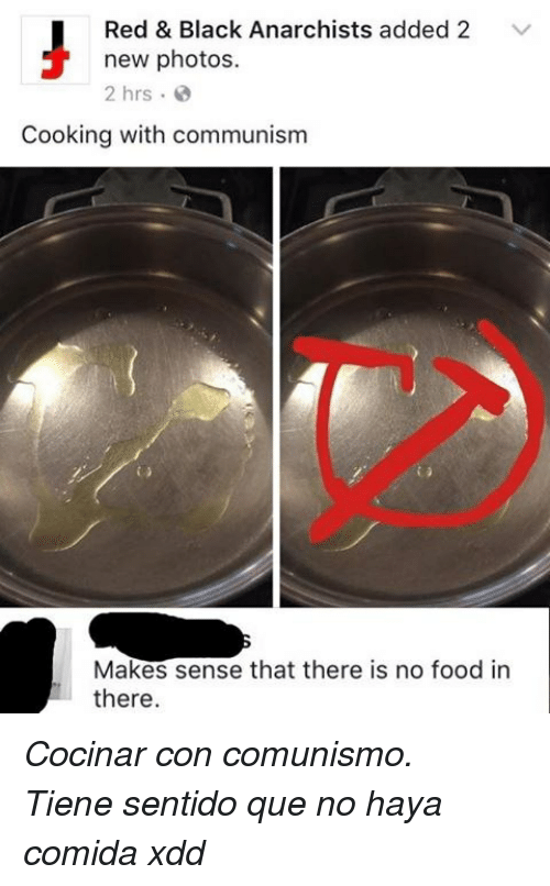 Xdd: Red & Black Anarchists added 2 V  new photos.  2 hrs e  Cooking with communism  Makes sense that there is no food in  there <p><i>Cocinar con comunismo.</i></p><p><i>Tiene sentido que no haya comida xdd</i></p>