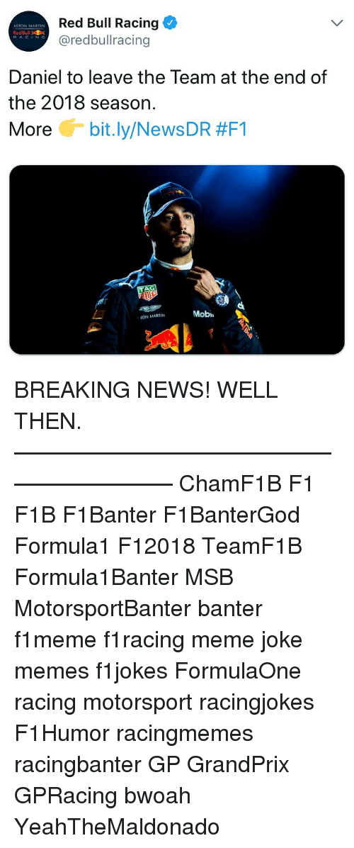 mobi: Red Bull Racing  @redbullracing  ASTON MARTIN  RedBull  RACING  Daniel to leave the Team at the end of  the 2018 season.  More G-bit.ly/News DR #F1  Mobi  ON MARTIN BREAKING NEWS! WELL THEN. ————————————————————— ChamF1B F1 F1B F1Banter F1BanterGod Formula1 F12018 TeamF1B Formula1Banter MSB MotorsportBanter banter f1meme f1racing meme joke memes f1jokes FormulaOne racing motorsport racingjokes F1Humor racingmemes racingbanter GP GrandPrix GPRacing bwoah YeahTheMaldonado