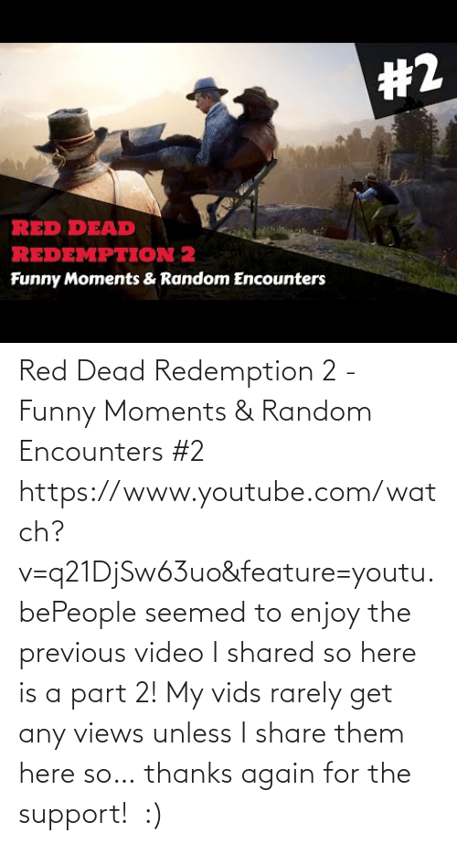 Feature: Red Dead Redemption 2 - Funny Moments & Random Encounters #2 https://www.youtube.com/watch?v=q21DjSw63uo&feature=youtu.bePeople seemed to enjoy the previous video I shared so here is a part 2! My vids rarely get any views unless I share them here so… thanks again for the support! :)