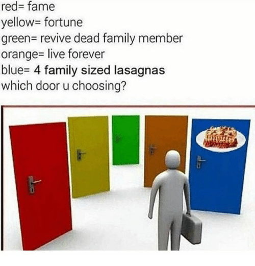 deads: red- fame  yellow= fortune  green- revive dead family member  orange- live forever  blue- 4 family sized lasagnas  which door u choosing?