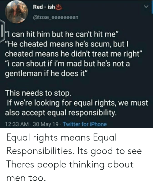 """Im Mad: Red-ish  @tose_eeeeeeeen  I can hit him but he can't hit me""""  """"He cheated means he's scum, but I  cheated means he didn't treat me right""""  """"i can shout if i'm mad but he's not a  gentleman if he does it""""  This needs to stop  If we're looking for equal rights, we must  also accept equal responsibility.  12:33 AM 30 May 19 Twitter for iPhone Equal rights means Equal Responsibilities. Its good to see Theres people thinking about men too."""