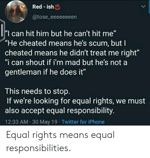 """Im Mad: Red-ish  @tose_eeeeeeeen  I can hit him but he can't hit me""""  """"He cheated means he's scum, but I  cheated means he didn't treat me right""""  """"i can shout if i'm mad but he's not a  gentleman if he does it""""  This needs to stop  If we're looking for equal rights, we must  also accept equal responsibility.  12:33 AM 30 May 19 Twitter for iPhone Equal rights means equal responsibilities."""