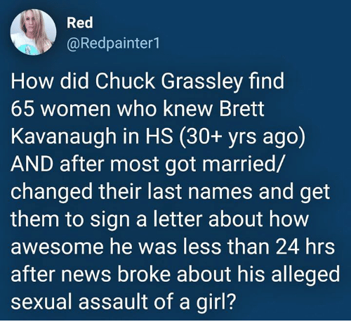 last names: Red  @Redpainter1  How did Chuck Grassley find  65 women who knew Brett  Kavanaugh in HS (30+ yrs ago)  AND after most got married/  changed their last names and get  them to sign a letter about how  awesome he was less than 24 hrs  after news broke about his alleged  sexual assault of a girl?