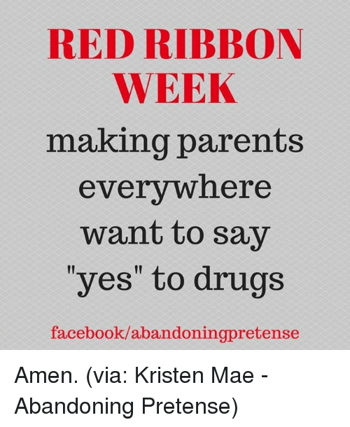 "pretense: RED RIBBON  WEEK  making parents  everywhere  want to say  ""yes"" to drugs  facebook/abandoningpretense Amen. (via: Kristen Mae - Abandoning Pretense)"