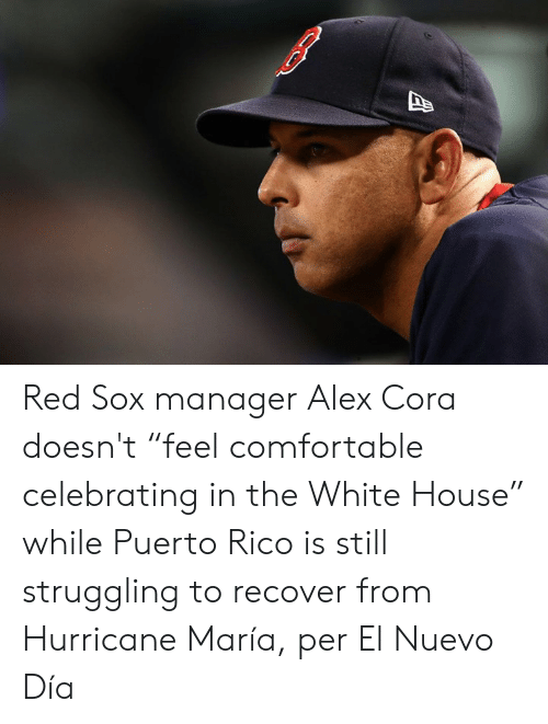 "Comfortable, White House, and House: Red Sox manager Alex Cora doesn't ""feel comfortable celebrating in the White House"" while Puerto Rico is still struggling to recover from Hurricane María, per El Nuevo Día"