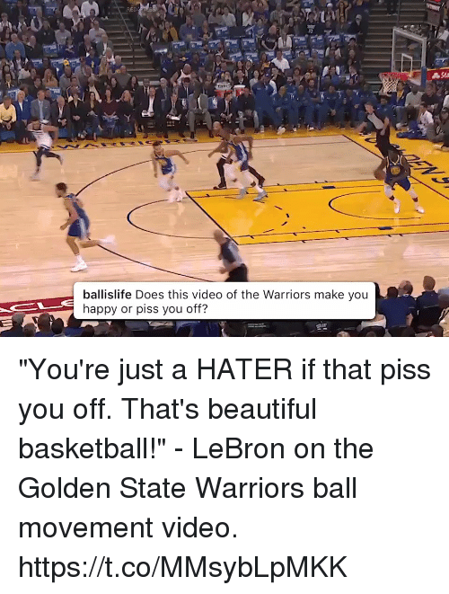 "Basketball, Beautiful, and Golden State Warriors: RED  Sta  ballislife Does this video of the Warriors make you  happy or piss you off? ""You're just a HATER if that piss you off. That's beautiful basketball!"" - LeBron on the Golden State Warriors ball movement video.   https://t.co/MMsybLpMKK"