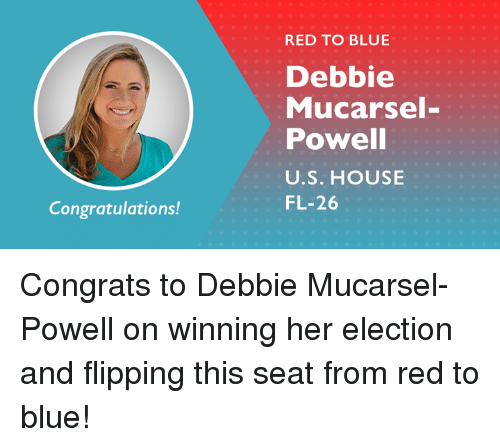 Memes, Blue, and Congratulations: RED TO BLUE  Debbie  Mucarsel-  Powell  U.S. HOUSE  FL-26  Congratulations! Congrats to Debbie Mucarsel-Powell on winning her election and flipping this seat from red to blue!