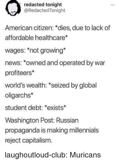 Washington Post: redacted tonight  @RedactedTonight  American citizen: *dies, due to lack of  affordable healthcare  wages: not growing*  news: *owned and operated by war  profiteers*  world's wealth: *seized by global  oligarchs*  student debt: *exists*  Washington Post: Russian  propaganda is making millennials  reject capitalism. laughoutloud-club:  Muricans