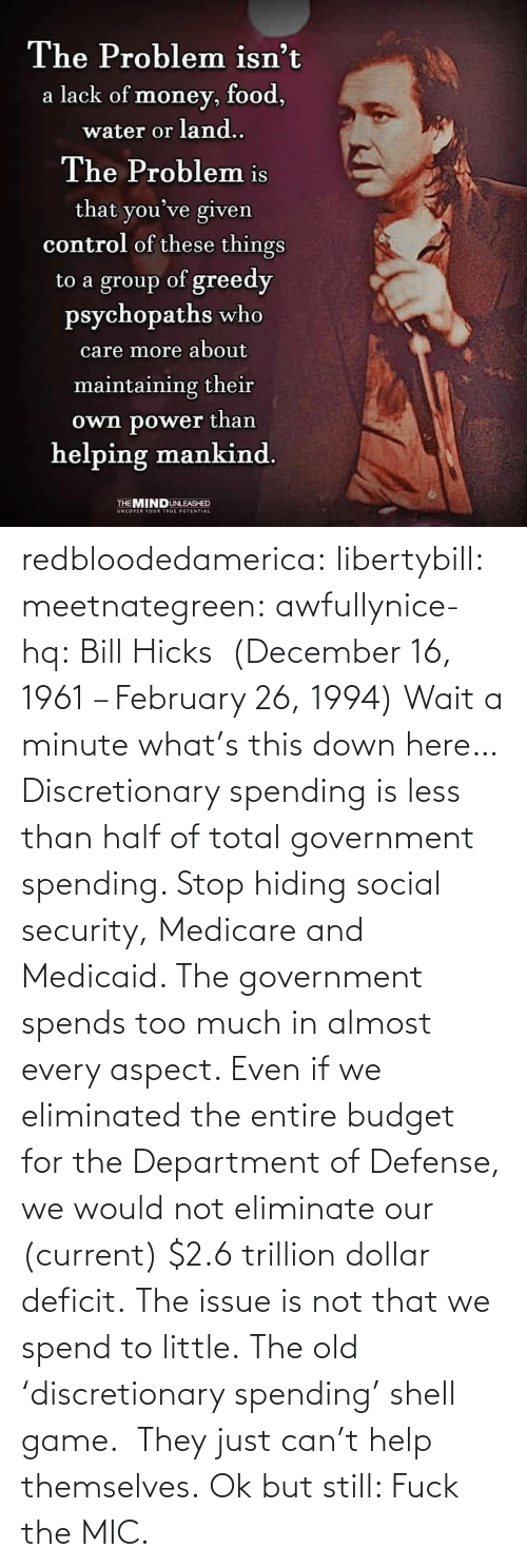 security: redbloodedamerica:  libertybill: meetnategreen:   awfullynice-hq: Bill Hicks  (December 16, 1961 – February 26, 1994)    Wait a minute what's this down here…  Discretionary spending is less than half of total government spending. Stop hiding social security, Medicare and Medicaid. The government spends too much in almost every aspect. Even if we eliminated the entire budget for the Department of Defense, we would not eliminate our (current) $2.6 trillion dollar deficit. The issue is not that we spend to little.  The old 'discretionary spending' shell game.  They just can't help themselves.   Ok but still: Fuck the MIC.