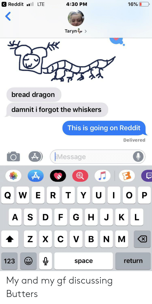 Taryn: Reddit  16%L  LTE  4:30 PM  Taryn&>  bread dragon  damnit i forgot the whiskers  This is going on Reddit  Delivered  Message  D  QWE  Y U  ОР  R  т  AS  GH J K  D F  L  Z X с V В N M  X  123  return  space My and my gf discussing Butters