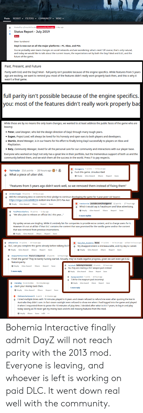 "Community, Dad, and Fucking: REDDIT FILTERS COMMUNITY WIKI  Posts  Posted by u/ImpulsVisuals Community Manager 1 day ago  Status Report - July 2019  devs  Dear Survivors!  DayZ is now out on all the major platforms  PC, Xbox, and PS4.  You've probably seen team changes on social networks and are wondering: what's next? Of course, that's only natural,  and today we would like to talk about the current issues, the expectations set by both the DayZ Mod and 0.62, and the  future of the game.  Past, Present, and Future  Parity with 0.62 and the DayZ Mod full parity isn't possible because of the engine specifics. While features from 5 years  ago are exciting, we want to remind you: most of the features didn't really work properly back then, and this is why it  wasn't a final game.  full parity isn't possible because of the engine specifics.  you: most of the features didn't really work properly ba  While these are by no means the only team changes, we wanted to at least address the public faces of the game who are  leaving:  Peter, Lead Designer, who led the design direction of DayZ through many tough years.  Eugen, Project Lead, will always be loved for his honesty and open ears to both players and developers.  Martin, Brand Manager, is in our hearts for his effort to finally bring DayZ successfully to players on Xbox and  PlayStation  Baty, Community Manager, loved for all the personal care for our community and interactions with our player base.  Everyone who worked on DayZ not only has a great line in their portfolio, but the tremendous support of both us and the  community behind them, and we wish them all the success in the world. Press F to pay respects.  13 hours ago  Geosgaeno 7 points  3 S  YairHadar 216 points  20 hours ago  Fuck this game. Unsubscribed  What a piece of utter shit.  Reply  Give Award  Share  Report  Save  ""Features from 5 years ago didn't work well, so we removed them instead of fixing them""  23 hours ago  strickenhaggis 44 points  Will the remaining devs re-commit to their pledge to continue developing the game for 5 year post 1.0? Source:  https://imgur.com/U8WBQYA bottom line from 2015 Pax Aus  krazisurviva youtube.com/krazigamer 12 points 17 hours ago  Which i would say is fraud/scam and false advertising.  Reply  Give Award  Share  Report  Save  Reply  Give Award  Share  Report  Save  FatalHaberdashery 78 points 1 day ago  ""We also plan to release an official DLC this year...""  5 more replies  My spidey senses are tingling. While it's entirely fair for companies to provide extra content, and to charge users for it.  However it's not at all fair if that DLC contains the content that was promised for the vanilla qame and/or the content  that was removed from previous incarnations.  Reply  Give Award  Share  Report  Save  athanathios 34 points  23 hours ago  Sad_Dad_Academy None 17 points 16 hours ago  edited 15 hours ago  DLC, can you complete the game already before talking DLC?