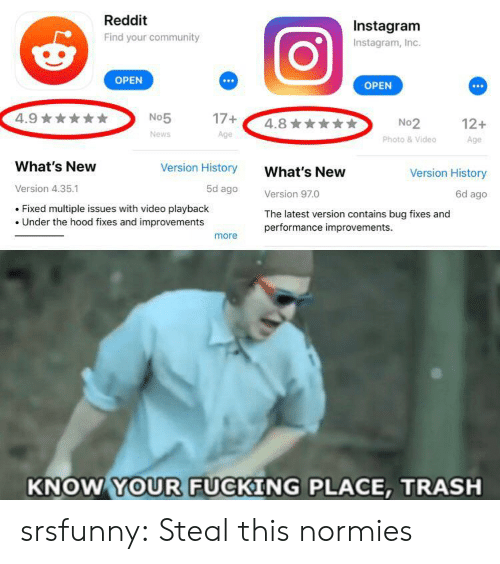 Community, Fucking, and Instagram: Reddit  Instagram  Find your community  Instagram, Inc.  OPEN  OPEN  4.9  17+  No5  4.8  No2  Photo &Video  12+  News  Age  Age  What's New  Version History  What's New  Version History  Version 4.35.1  5d ago  Version 97.0  Fixed multiple issues with video playback  Under the hood fixes and improvements  The latest version contains bug fixes and  performance improvements.  more  KNOW YOUR FUCKING PLACE, TRASH srsfunny:  Steal this normies