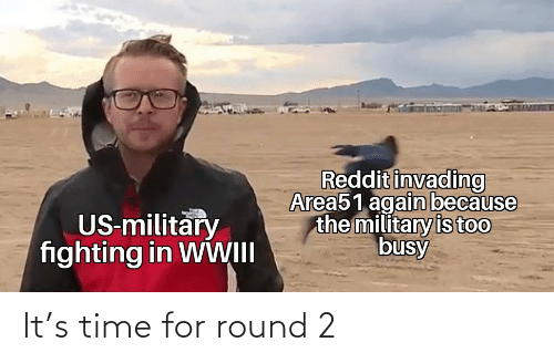 Time For: Reddit invading  Area51 again because  the military is too  busy  US-military  fighting in WWII It's time for round 2