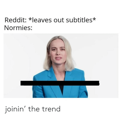 normies: Reddit: *leaves out subtitles*  Normies: joinin' the trend