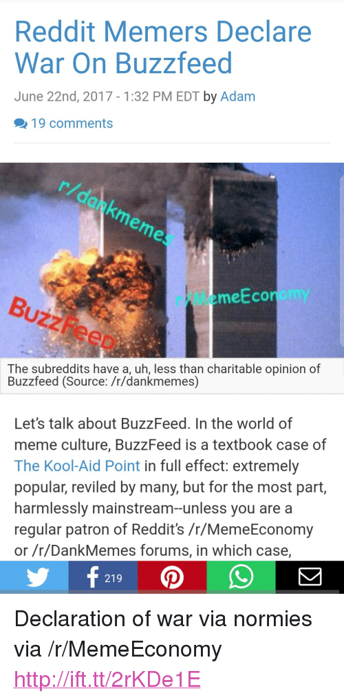 "subreddits: Reddit Memers Declare  War On Buzzfeed  June 22nd, 2017-1:32 PM EDT by Adam  19 comments  r/MemeEconomy  eo  The subreddits have a, uh, less than charitable opinion of  Buzzfeed (Source: /r/dankmemes)  Let's talk about BuzzFeed. In the world of  meme culture, BuzzFeed is a textbook case of  The Kool-Aid Point in full effect: extremely  popular, reviled by many, but for the most part,  harmlessly mainstream-unless you are a  regular patron of Reddit's /r/MemeEconomy  or /r/DankMemes forums, in which case,  219 <p>Declaration of war via normies via /r/MemeEconomy <a href=""http://ift.tt/2rKDe1E"">http://ift.tt/2rKDe1E</a></p>"