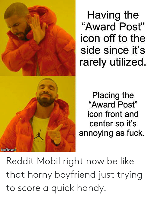 Mobil: Reddit Mobil right now be like that horny boyfriend just trying to score a quick handy.